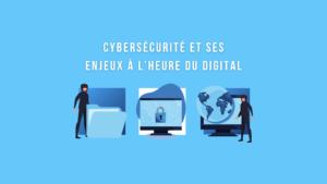 Cybersécurité et ses enjeux dans le digital